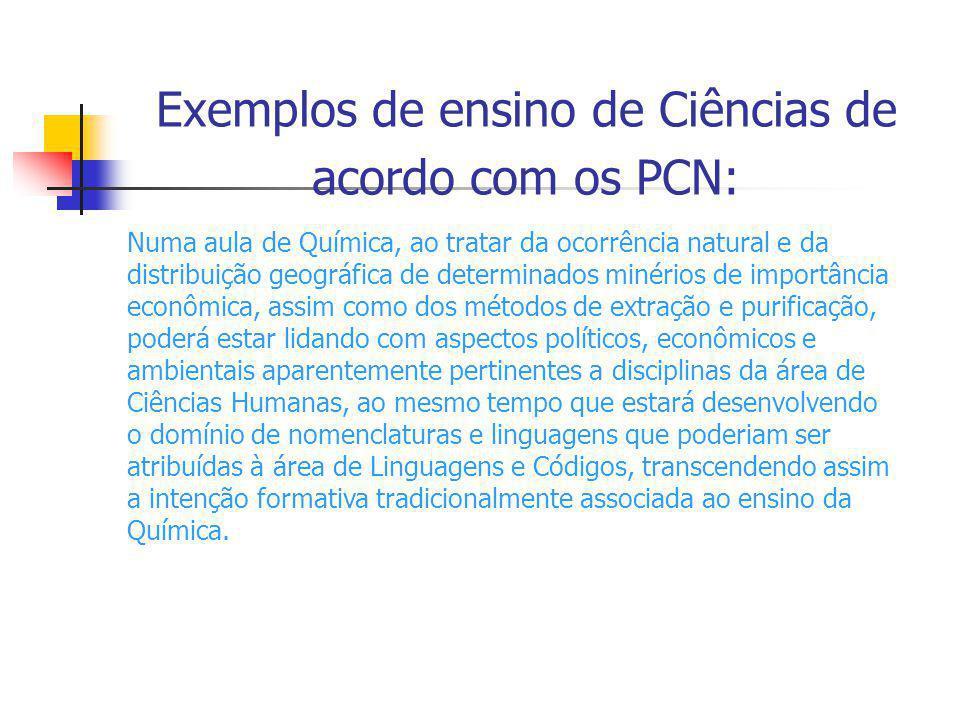Exemplos de ensino de Ciências de acordo com os PCN: Numa aula de Química, ao tratar da ocorrência natural e da distribuição geográfica de determinado