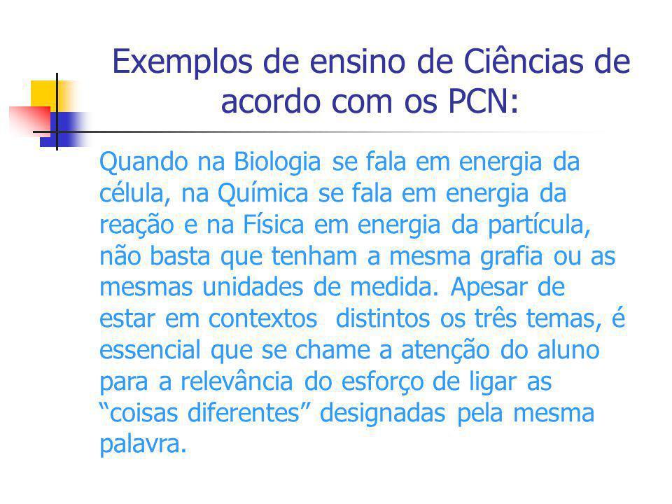 Exemplos de ensino de Ciências de acordo com os PCN: Quando na Biologia se fala em energia da célula, na Química se fala em energia da reação e na Fís
