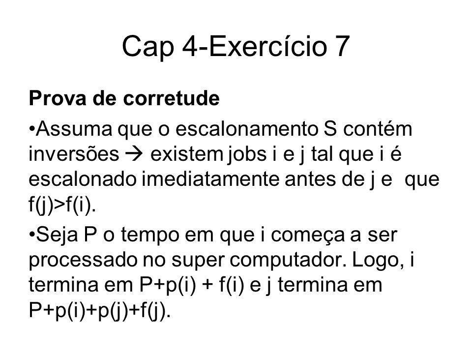 Cap 4-Exercício 7 Prova de corretude Assuma que o escalonamento S contém inversões existem jobs i e j tal que i é escalonado imediatamente antes de j e que f(j)>f(i).