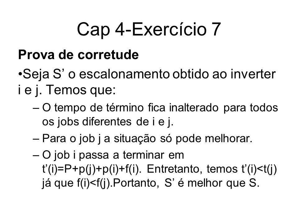 Cap 4-Exercício 7 Prova de corretude Seja S o escalonamento obtido ao inverter i e j. Temos que: –O tempo de término fica inalterado para todos os job