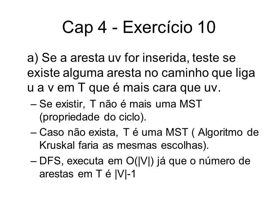 Cap 4 - Exercício 10 a) Se a aresta uv for inserida, teste se existe alguma aresta no caminho que liga u a v em T que é mais cara que uv. –Se existir,
