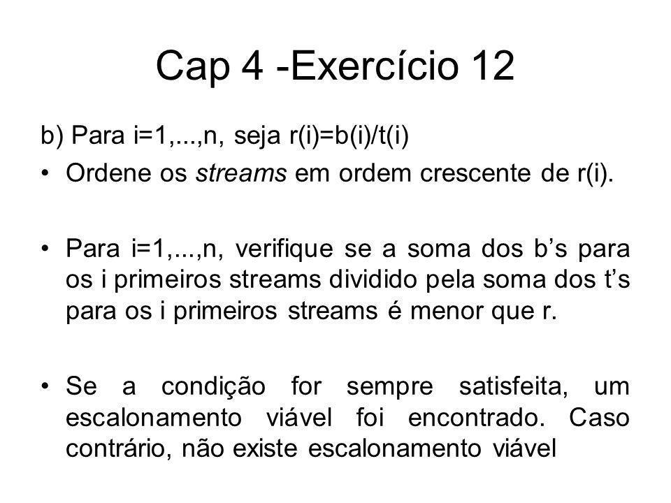 Cap 4 -Exercício 12 b) Para i=1,...,n, seja r(i)=b(i)/t(i) Ordene os streams em ordem crescente de r(i). Para i=1,...,n, verifique se a soma dos bs pa