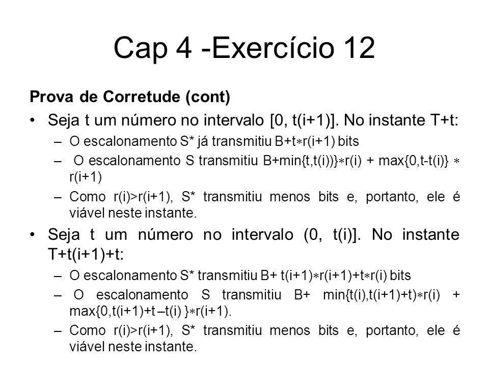 Cap 4 -Exercício 12 Prova de Corretude (cont) Seja t um número no intervalo [0, t(i+1)]. No instante T+t: –O escalonamento S* já transmitiu B+t r(i+1)