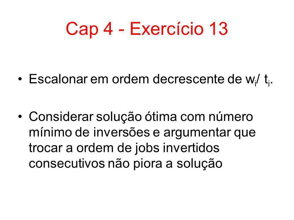 Cap 4 - Exercício 13 Escalonar em ordem decrescente de w i / t i. Considerar solução ótima com número mínimo de inversões e argumentar que trocar a or