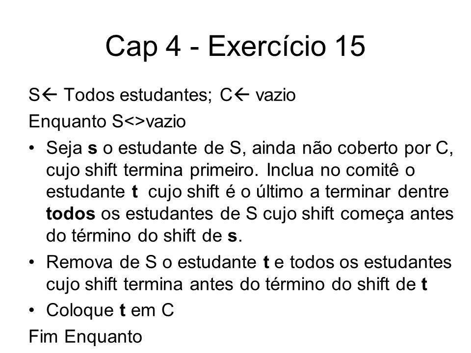 Cap 4 - Exercício 15 S Todos estudantes; C vazio Enquanto S<>vazio Seja s o estudante de S, ainda não coberto por C, cujo shift termina primeiro. Incl