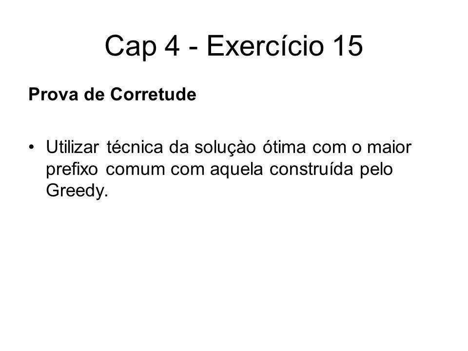 Cap 4 - Exercício 15 Prova de Corretude Utilizar técnica da soluçào ótima com o maior prefixo comum com aquela construída pelo Greedy.