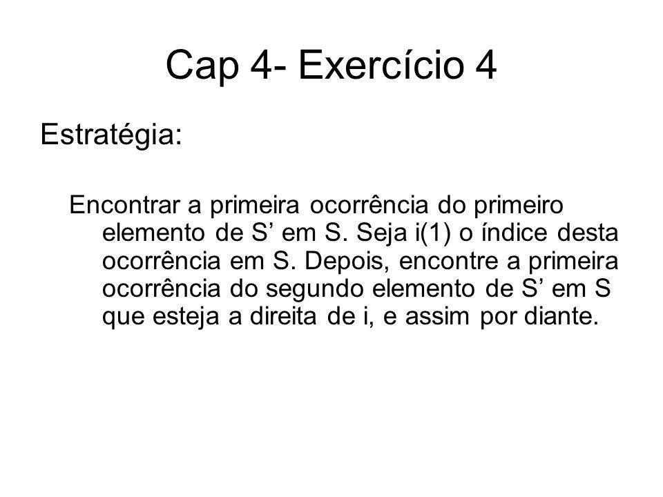 Cap 4- Exercício 4 Estratégia: Encontrar a primeira ocorrência do primeiro elemento de S em S. Seja i(1) o índice desta ocorrência em S. Depois, encon