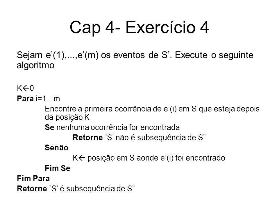 Cap 4- Exercício 4 Sejam e(1),...,e(m) os eventos de S. Execute o seguinte algoritmo K 0 Para i=1...m Encontre a primeira ocorrência de e(i) em S que