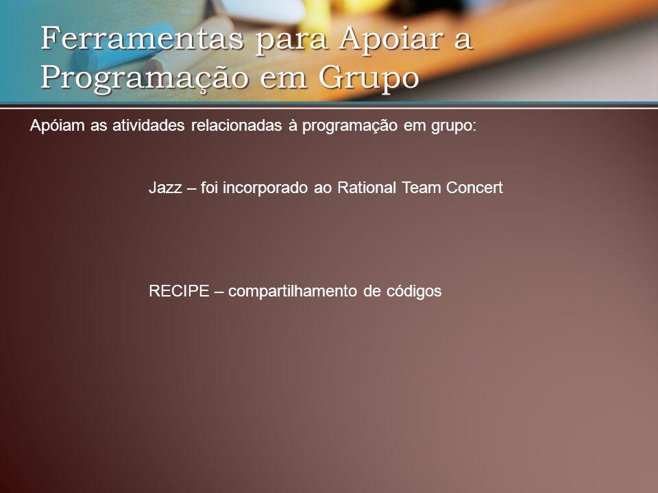Ferramentas para Apoiar a Programação em Grupo RECIPE – compartilhamento de códigos Jazz – foi incorporado ao Rational Team Concert Apóiam as atividades relacionadas à programação em grupo: