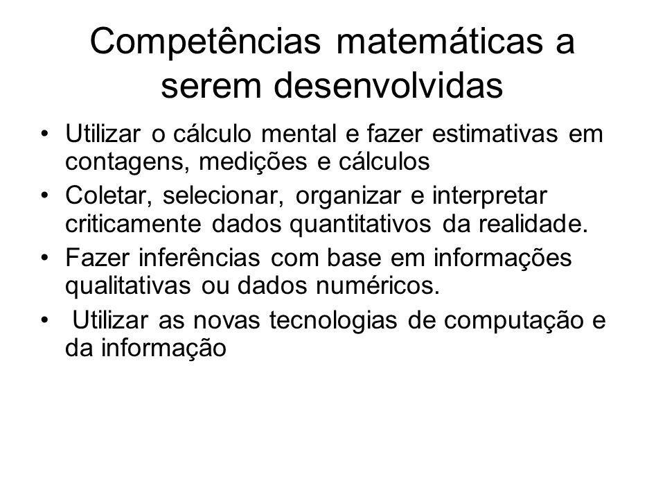 Competências matemáticas a serem desenvolvidas Utilizar o cálculo mental e fazer estimativas em contagens, medições e cálculos Coletar, selecionar, organizar e interpretar criticamente dados quantitativos da realidade.