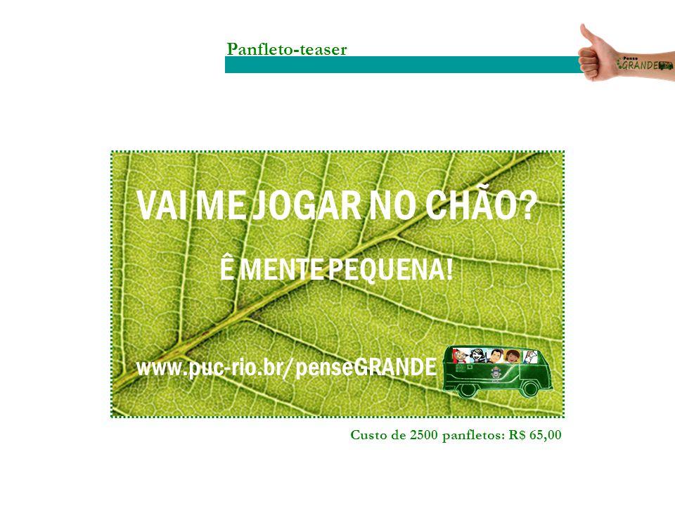 Panfleto-teaser VAI ME JOGAR NO CHÃO? Ê MENTE PEQUENA! www.puc-rio.br/penseGRANDE Custo de 2500 panfletos: R$ 65,00