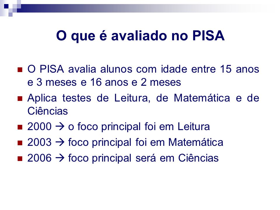 O que é avaliado no PISA O PISA avalia alunos com idade entre 15 anos e 3 meses e 16 anos e 2 meses Aplica testes de Leitura, de Matemática e de Ciênc