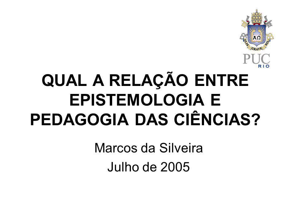 QUAL A RELAÇÃO ENTRE EPISTEMOLOGIA E PEDAGOGIA DAS CIÊNCIAS? Marcos da Silveira Julho de 2005