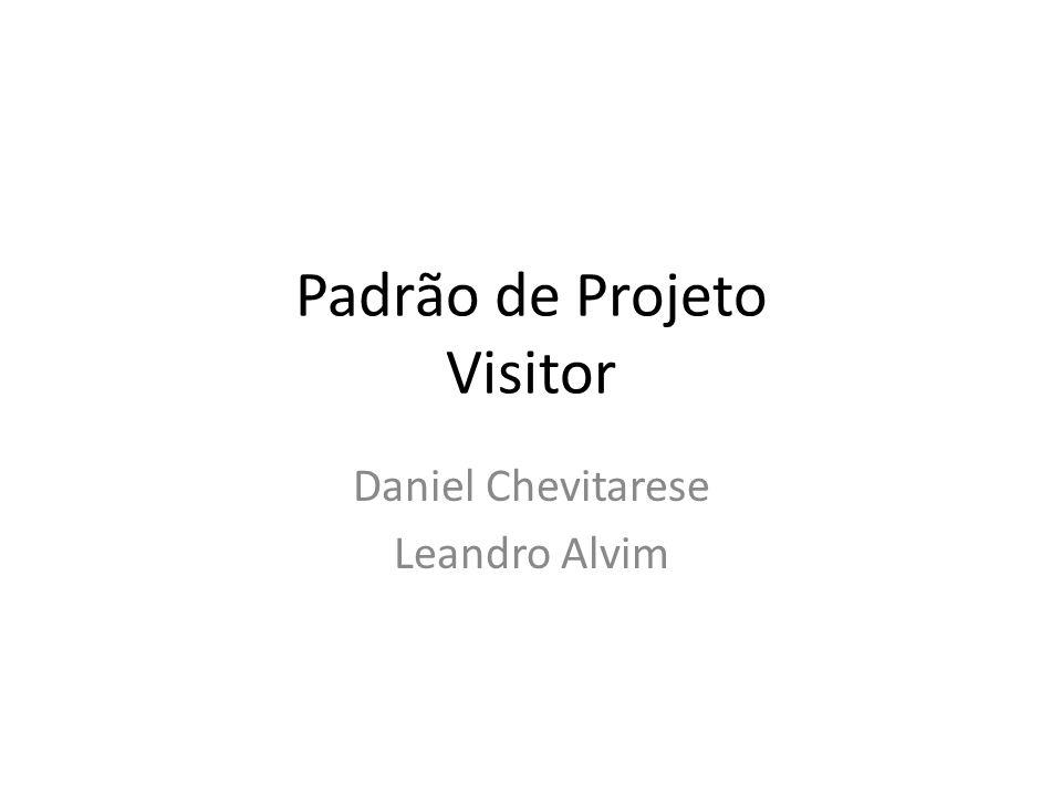 Padrão de Projeto Visitor Daniel Chevitarese Leandro Alvim