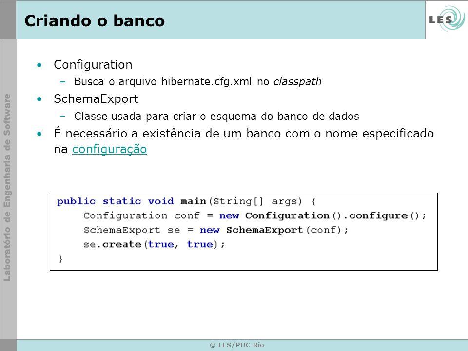 © LES/PUC-Rio Criando o banco Configuration –Busca o arquivo hibernate.cfg.xml no classpath SchemaExport –Classe usada para criar o esquema do banco d