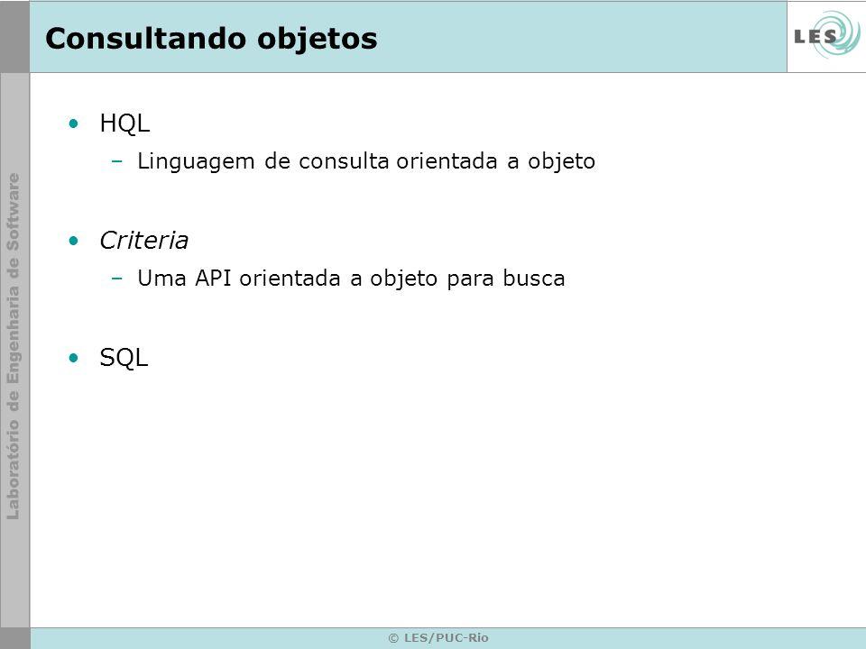 © LES/PUC-Rio Consultando objetos HQL –Linguagem de consulta orientada a objeto Criteria –Uma API orientada a objeto para busca SQL