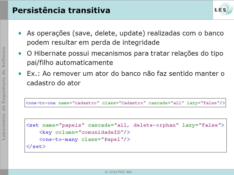 © LES/PUC-Rio Persistência transitiva As operações (save, delete, update) realizadas com o banco podem resultar em perda de integridade O Hibernate po