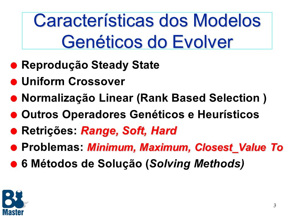 3 Características dos Modelos Genéticos do Evolver l Reprodução Steady State l Uniform Crossover l Normalização Linear (Rank Based Selection ) l Outros Operadores Genéticos e Heurísticos Range, Soft, Hard l Retrições: Range, Soft, Hard Minimum, Maximum, Closest_Value To l Problemas: Minimum, Maximum, Closest_Value To l 6 Métodos de Solução (Solving Methods)