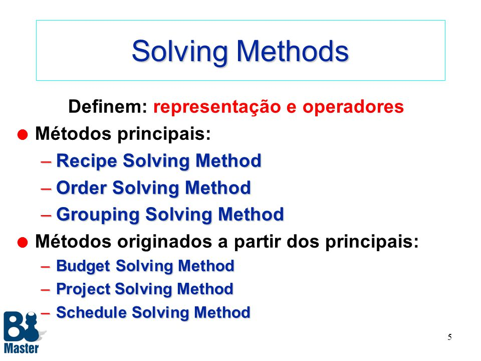 5 Solving Methods Definem: representação e operadores l Métodos principais: –Recipe Solving Method –Order Solving Method –Grouping Solving Method l Métodos originados a partir dos principais: –Budget Solving Method –Project Solving Method –Schedule Solving Method