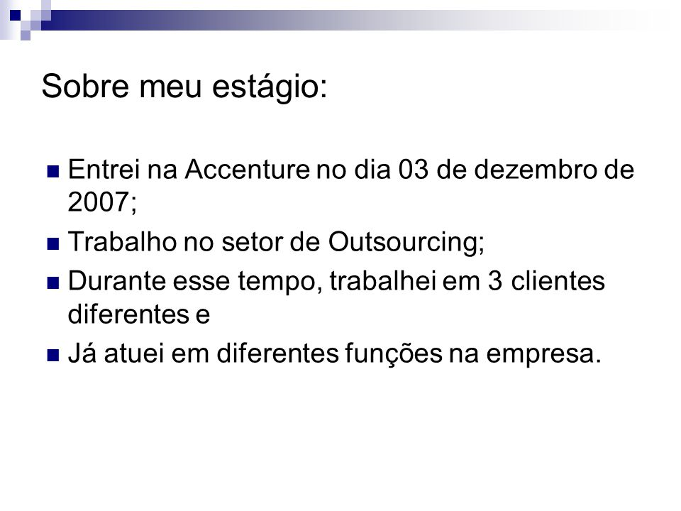 Sobre meu estágio: Entrei na Accenture no dia 03 de dezembro de 2007; Trabalho no setor de Outsourcing; Durante esse tempo, trabalhei em 3 clientes diferentes e Já atuei em diferentes funções na empresa.