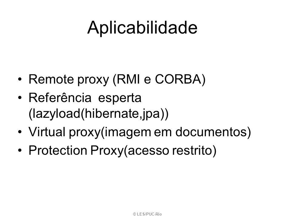 Aplicabilidade Remote proxy (RMI e CORBA) Referência esperta (lazyload(hibernate,jpa)) Virtual proxy(imagem em documentos) Protection Proxy(acesso res