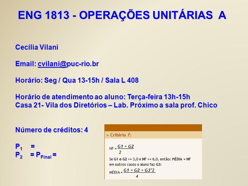 ENG 1813 - OPERAÇÕES UNITÁRIAS A Cecília Vilani Email: cvilani@puc-rio.br cvilani@ Horário: Seg / Qua 13-15h / Sala L 408 Horário de atendimento ao al