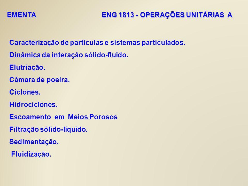 EMENTA ENG 1813 - OPERAÇÕES UNITÁRIAS A Caracterização de partículas e sistemas particulados. Dinâmica da interação sólido-fluido. Elutriação. Câmara