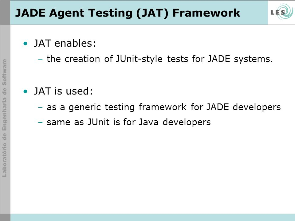 JADE Agent Testing (JAT) Framework JAT enables: –the creation of JUnit-style tests for JADE systems. JAT is used: –as a generic testing framework for