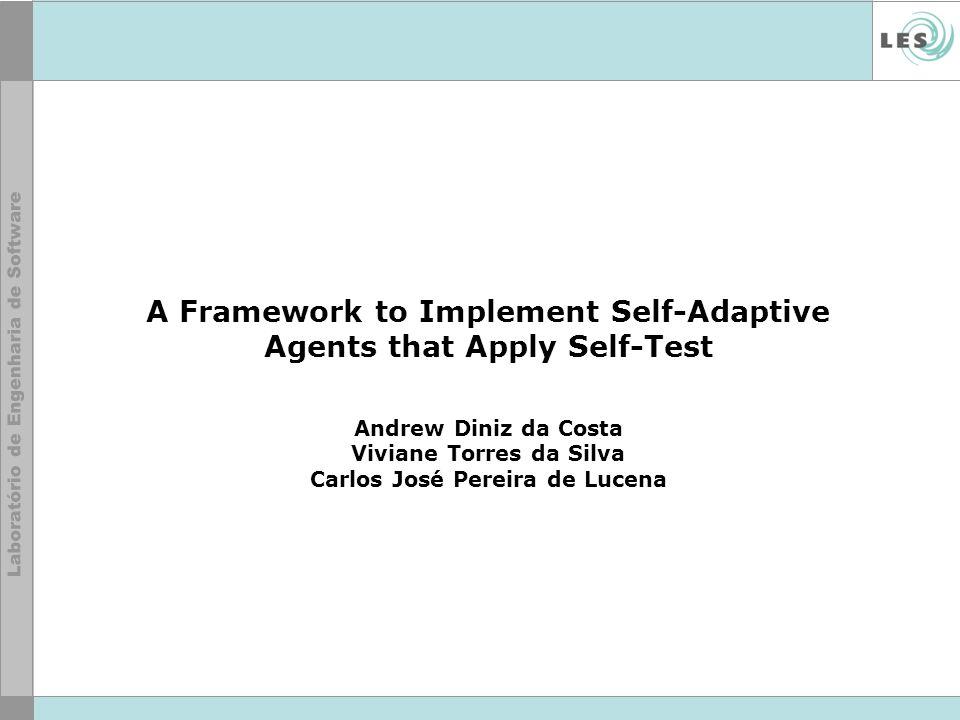 A Framework to Implement Self-Adaptive Agents that Apply Self-Test Andrew Diniz da Costa Viviane Torres da Silva Carlos José Pereira de Lucena