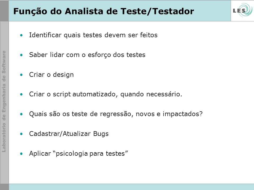 Função do Analista de Teste/Testador Identificar quais testes devem ser feitos Saber lidar com o esforço dos testes Criar o design Criar o script auto