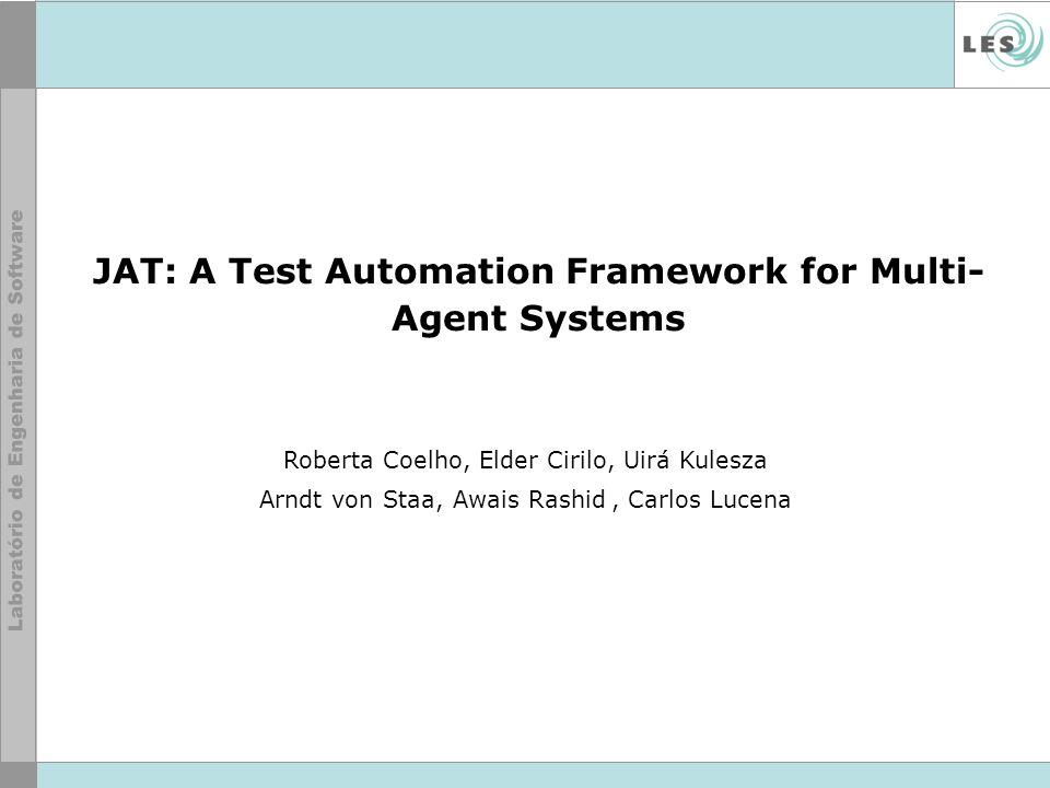 JAT: A Test Automation Framework for Multi- Agent Systems Roberta Coelho, Elder Cirilo, Uirá Kulesza Arndt von Staa, Awais Rashid, Carlos Lucena