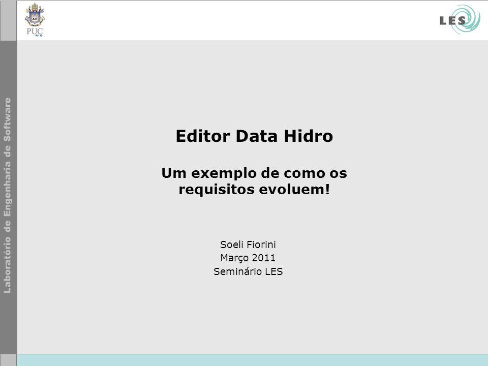 Editor Data Hidro Um exemplo de como os requisitos evoluem! Soeli Fiorini Março 2011 Seminário LES