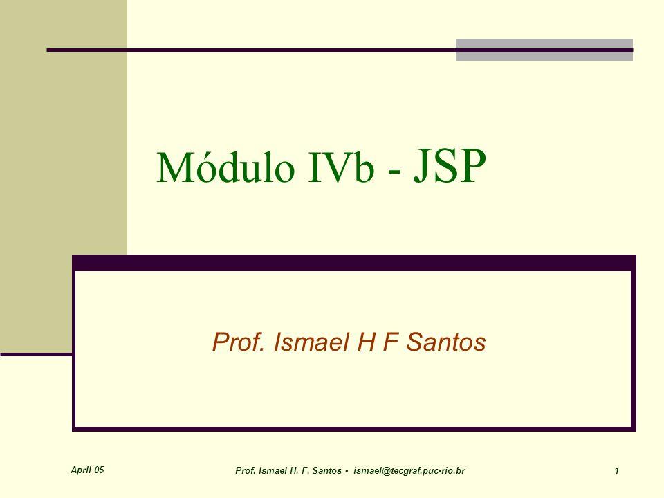 April 05 Prof. Ismael H. F. Santos - ismael@tecgraf.puc-rio.br 1 Módulo IVb - JSP Prof.