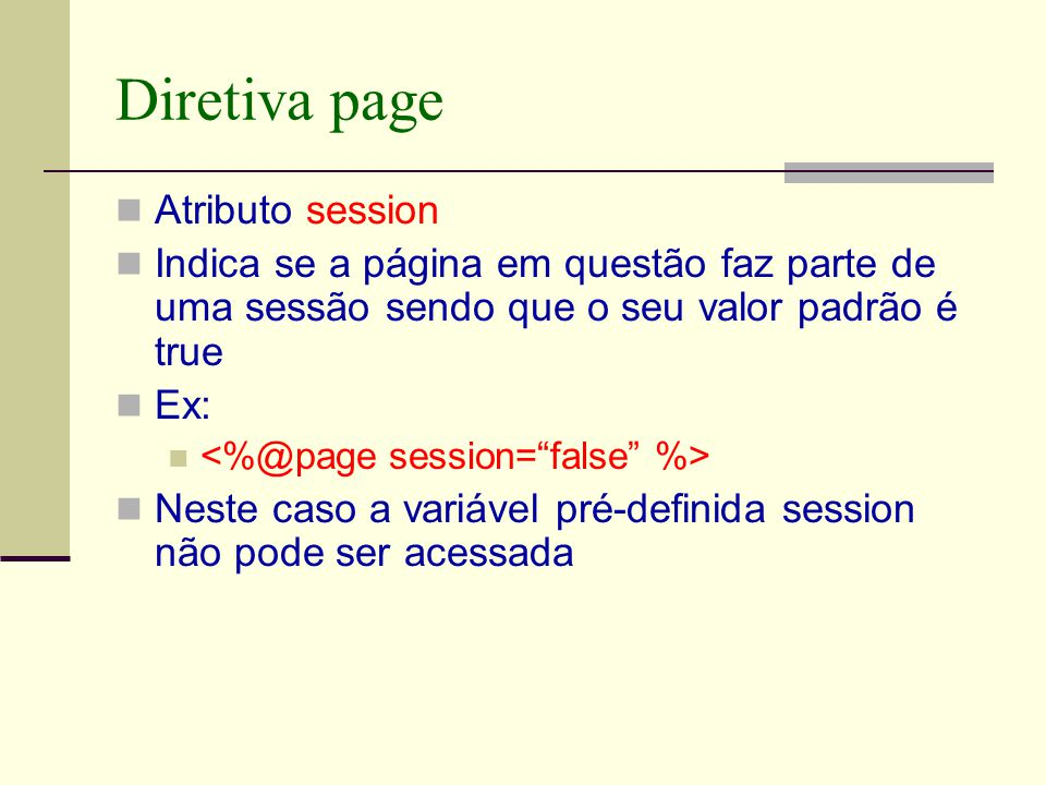Diretiva page Atributo session Indica se a página em questão faz parte de uma sessão sendo que o seu valor padrão é true Ex: Neste caso a variável pré-definida session não pode ser acessada