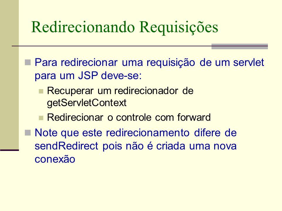 Redirecionando Requisições Para redirecionar uma requisição de um servlet para um JSP deve-se: Recuperar um redirecionador de getServletContext Redirecionar o controle com forward Note que este redirecionamento difere de sendRedirect pois não é criada uma nova conexão