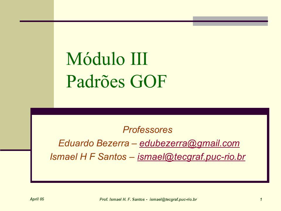 April 05 Prof. Ismael H. F. Santos - ismael@tecgraf.puc-rio.br 1 Módulo III Padrões GOF Professores Eduardo Bezerra – edubezerra@gmail.comedubezerra@g