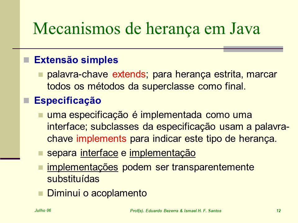 Julho 06 Prof(s). Eduardo Bezerra & Ismael H. F. Santos 12 Mecanismos de herança em Java Extensão simples palavra-chave extends; para herança estrita,