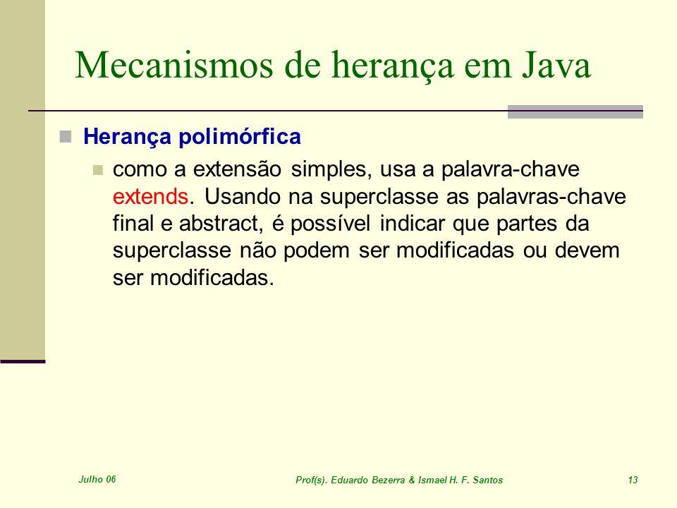 Julho 06 Prof(s). Eduardo Bezerra & Ismael H. F. Santos 13 Mecanismos de herança em Java Herança polimórfica como a extensão simples, usa a palavra-ch