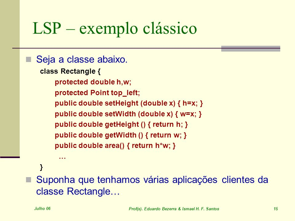 Julho 06 Prof(s). Eduardo Bezerra & Ismael H. F. Santos 15 LSP – exemplo clássico Seja a classe abaixo. class Rectangle { protected double h,w; protec