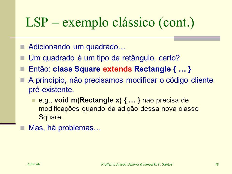 Julho 06 Prof(s). Eduardo Bezerra & Ismael H. F. Santos 16 LSP – exemplo clássico (cont.) Adicionando um quadrado… Um quadrado é um tipo de retângulo,