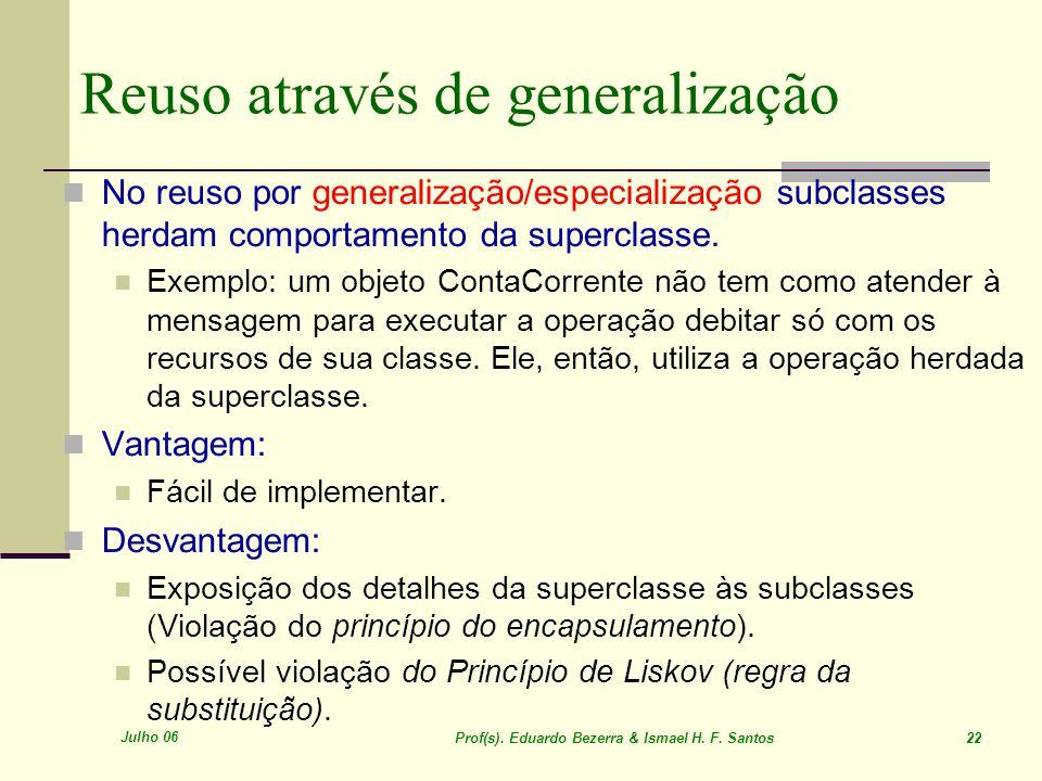 Julho 06 Prof(s). Eduardo Bezerra & Ismael H. F. Santos 22 Reuso através de generalização No reuso por generalização/especialização subclasses herdam