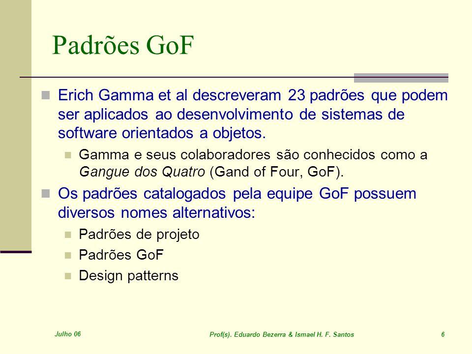 Julho 06 Prof(s). Eduardo Bezerra & Ismael H. F. Santos 6 Padrões GoF Erich Gamma et al descreveram 23 padrões que podem ser aplicados ao desenvolvime