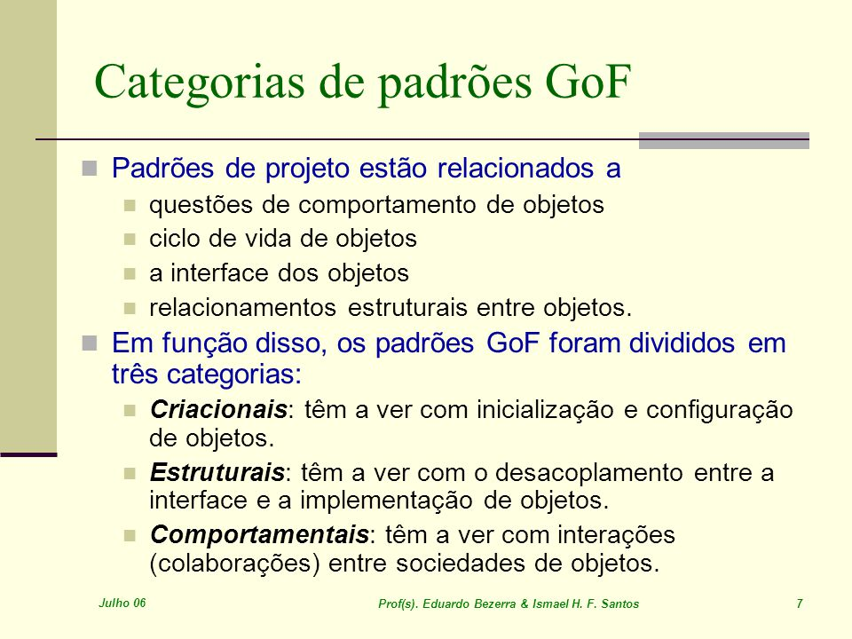 Julho 06 Prof(s). Eduardo Bezerra & Ismael H. F. Santos 7 Categorias de padrões GoF Padrões de projeto estão relacionados a questões de comportamento