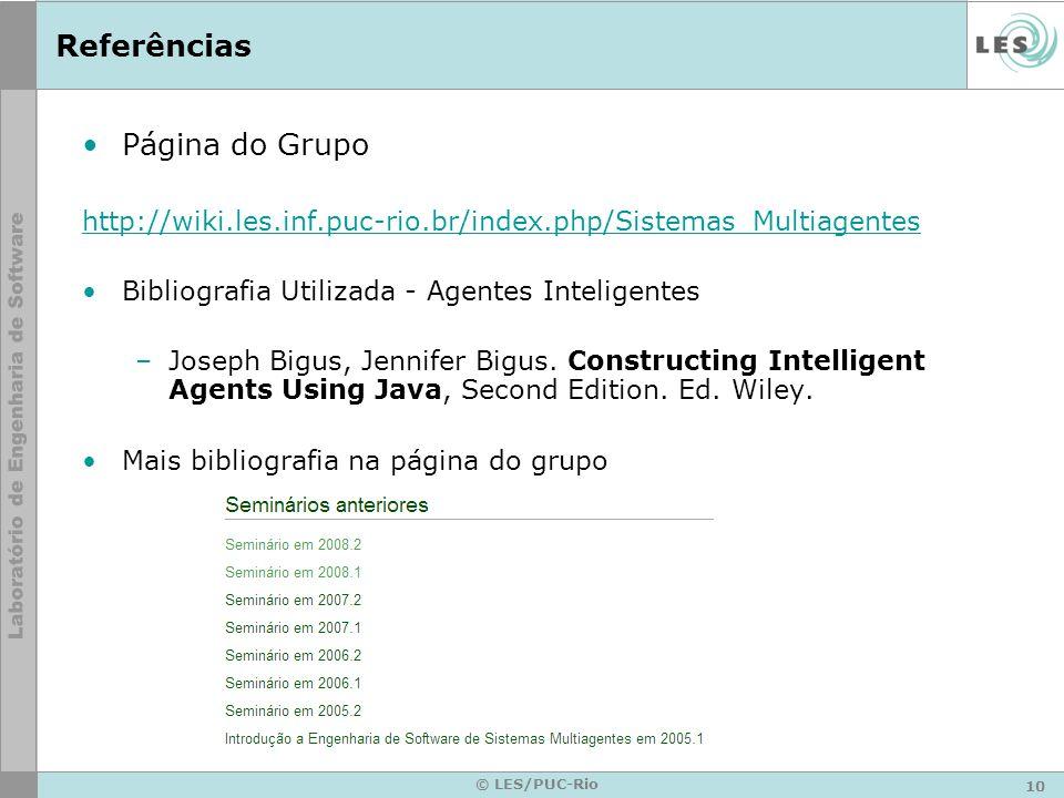 10 © LES/PUC-Rio Referências Página do Grupo http://wiki.les.inf.puc-rio.br/index.php/Sistemas_Multiagentes Bibliografia Utilizada - Agentes Inteligentes –Joseph Bigus, Jennifer Bigus.