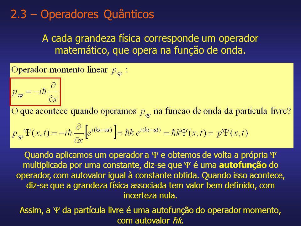 2.3 – Operadores Quânticos A cada grandeza física corresponde um operador matemático, que opera na função de onda. Quando aplicamos um operador a e ob