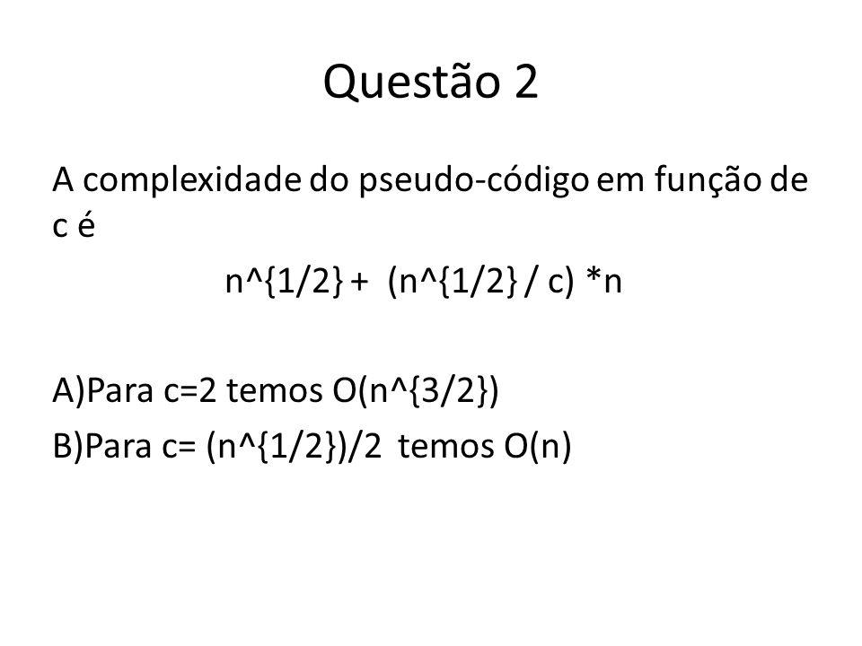Questão 2 A complexidade do pseudo-código em função de c é n^{1/2} + (n^{1/2} / c) *n A)Para c=2 temos O(n^{3/2}) B)Para c= (n^{1/2})/2 temos O(n)