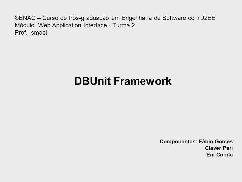 SENAC – Curso de Pós-graduação em Engenharia de Software com J2EE Módulo: Web Application Interface - Turma 2 Prof. Ismael DBUnit Framework Componente
