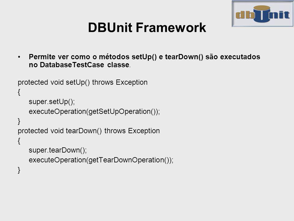 DBUnit Framework Permite ver como o métodos setUp() e tearDown() são executados no DatabaseTestCase classe. protected void setUp() throws Exception {