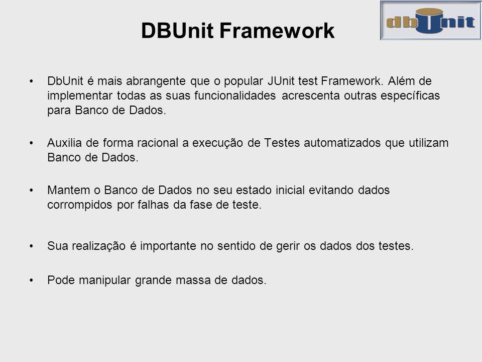 DBUnit Framework DbUnit é mais abrangente que o popular JUnit test Framework. Além de implementar todas as suas funcionalidades acrescenta outras espe