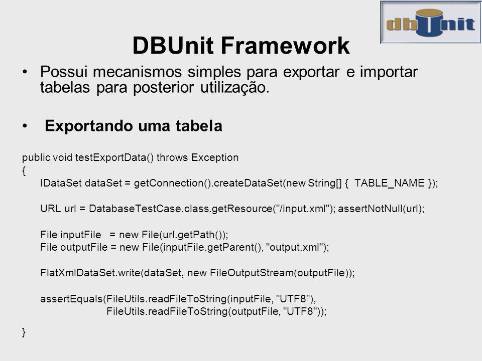 DBUnit Framework Possui mecanismos simples para exportar e importar tabelas para posterior utilização. Exportando uma tabela public void testExportDat
